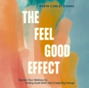 The Feel Good Effect : Reclaim Your Wellness by Finding Small Shifts that Create Big Change - eAudiobook