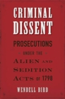 Criminal Dissent : Prosecutions under the Alien and Sedition Acts of 1798 - Book