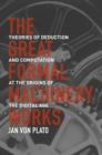 The Great Formal Machinery Works : Theories of Deduction and Computation at the Origins of the Digital Age - Book