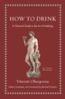 How to Drink : A Classical Guide to the Art of Imbibing - Book