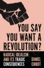 You Say You Want a Revolution? : Radical Idealism and Its Tragic Consequences - Book
