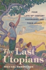 The Last Utopians : Four Late Nineteenth-Century Visionaries and Their Legacy - Book