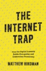The Internet Trap : How the Digital Economy Builds Monopolies and Undermines Democracy - Book