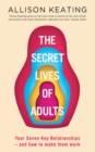 The Secret Lives of Adults : Your Seven Key Relationships - and how to make them work - eBook