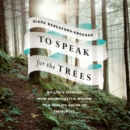 To Speak for the Trees : My Life's Journey from Ancient Celtic Wisdom to a Healing Vision of the Forest - eAudiobook