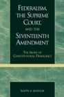 Federalism, the Supreme Court, and the Seventeenth Amendment : The Irony of Constitutional Democracy - Book