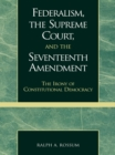 Federalism, the Supreme Court, and the Seventeenth Amendment : The Irony of Constitutional Democracy - eBook