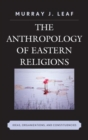 The Anthropology of Eastern Religions : Ideas, Organizations, and Constituencies - Book