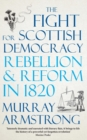 The Fight for Scottish Democracy : Rebellion and Reform in 1820 - Book