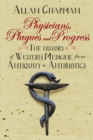 Physicians, Plagues and Progress : The History of Western medicine from Antiquity to Antibiotics - eBook