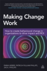 Making Change Work : How to Create Behavioural Change in Organizations to Drive Impact and ROI - Book