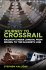 Journey to Crossrail : Railways Under London, From Brunel to the Elizabeth Line - Book