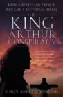The King Arthur Conspiracy : How a Scottish Prince Became a Mythical Hero - Book