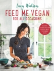 Feed Me Vegan: For All Occasions : From quick and easy meals to stunning feasts, the new cookbook from bestselling vegan author Lucy Watson - eBook