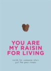 You Are My Raisin for Living : Words for someone who's just the pea's knees - Book