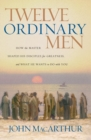 Twelve Ordinary Men : How the Master Shaped His Disciples for Greatness, and What He Wants to Do with You - Book