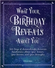 What Your Birthday Reveals About You : 366 Days of Astonishingly Accurate Revelations About Your Future, Your Secrets, and Your Strengths - Book