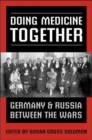Doing Medicine Together : Germany and Russia Between the Wars - Book