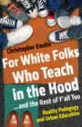 For White Folks Who Teach in the Hood... and the Rest of Y'all Too : Reality Pedagogy and Urban Education - eBook