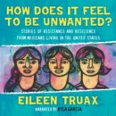How Does It Feel to Be Unwanted? : True Stories of Mexicans Living in the United States - eAudiobook