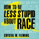 How to Be Less Stupid About Race : On Racism, White Supremacy, and the Racial Divide - eAudiobook