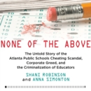 None of the Above : The Untold Story of the Atlanta Public Schools Cheating Scandal, Corporate Greed , and the Criminalization of Educators - eAudiobook