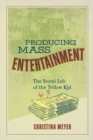 Producing Mass Entertainment : The Serial Life of the Yellow Kid - eBook