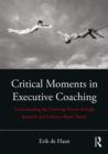 Critical Moments in Executive Coaching : Understanding the Coaching Process through Research and Evidence-Based Theory - Book