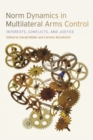 Norm Dynamics in Multilateral Arms Control : Interests, Conflicts, and Justice - Book
