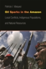 Oil Sparks in the Amazon : Local Conflicts, Indigenous Populations, and Natural Resources - Book