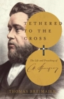 Tethered to the Cross : The Life and Preaching of Charles H. Spurgeon - Book