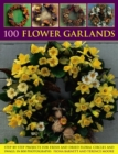 100 Flower Garlands : Step-by-Step Projects for Fresh and Dried Floral Circles and Swags, in 800 Photographs - Book