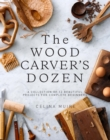 The Wood Carver's Dozen : A Collection of 12 Beautiful Projects for Complete Beginners - Book