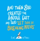 And Then God Created the Middle East and Said 'Let There Be Breaking News' - eBook