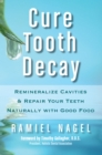 Cure Tooth Decay: Remineralize Cavities and Repair Your Teeth Naturally with Good Food [Second Edition] - eBook