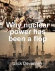 Why Nuclear Power Has Been a Flop : at Solving the Gordian Knot of Electricity Poverty and Global Warming - Book