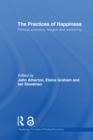 The Practices of Happiness : Political Economy, Religion and Wellbeing - eBook