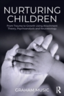 Nurturing Children : From Trauma to Growth Using Attachment Theory, Psychoanalysis and Neurobiology - Book