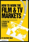 How to Work the Film & TV Markets : A Guide for Content Creators - Book