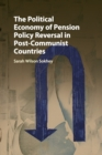 The Political Economy of Pension Policy Reversal in Post-Communist Countries - Book