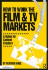 How to Work the Film & TV Markets : A Guide for Content Creators - eBook