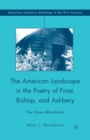 The American Landscape in the Poetry of Frost, Bishop, and Ashbery : The House Abandoned - Book