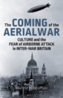 The Coming of the Aerial War : Culture and the Fear of Airborne Attack in Inter-War Britain - Book