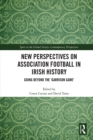 New Perspectives on Association Football in Irish History : Going beyond the 'Garrison Game' - eBook