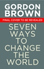 Seven Ways to Change the World : How To Fix The Most Pressing Problems We Face - Book