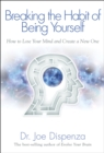 Breaking the Habit of Being Yourself : How to Lose Your Mind and Create a New One - eBook