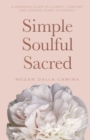 Simple Soulful Sacred : A Woman's Guide to Clarity, Comfort and Coming Home to Herself - eBook