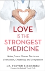Love Is the Strongest Medicine : Notes from a Cancer Doctor on Connection, Creativity, and Compassion - Book