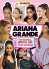 Ariana Grande 100% Unofficial : Your essential, unofficial guide book to the superstar, Ariana Grande - Book