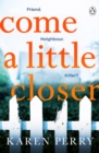 Come a Little Closer : The must-read gripping psychological thriller - eBook
